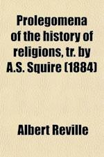Prolegomena of the History of Religions, Tr. by A.S. Squire af Albert Reville, Albert Ra(c)Ville
