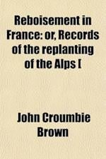 Reboisement in France; Or, Records of the Replanting of the Alps [&C.] Or, Records of the Replanting of the Alps [&C.]. af John Croumbie Brown