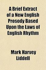 A Brief Extract of a New English Prosody Based Upon the Laws of English Rhythm af Mark Harvey Liddell