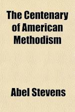 The Centenary of American Methodism; A Sketch of Its History, Theology, Practical System, and Success af Abel Stevens