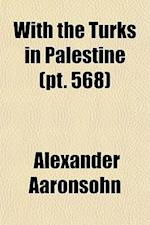 With the Turks in Palestine Volume 568 af Alexander Aaronsohn
