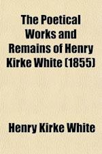 The Poetical Works and Remains of Henry Kirke White af Henry Kirke White