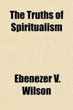 The Truths of Spiritualism; Immortality Proved Beyond a Doubt by Living Witnesses af Ebenezer V. Wilson