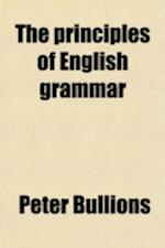 The Principles of English Grammar; Comprising the Substance of the Most Approved English Grammars Extant, with Copious Exercises in Parsing and Syntax af Peter Bullions