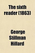 The Sixth Reader; Consisting of Extracts in Prose and Verse, with Biographical and Critical Notices of the Authors for the Use of Advanced Classes in af George Stillman Hillard