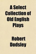 A Select Collection of Old English Plays (Volume 6) af Robert Dodsley