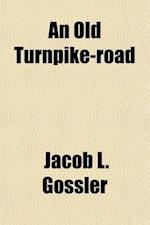 An Old Turnpike-Road; With Mere Mention of Some Persons and Places Incident Therto af Jacob L. Gossler
