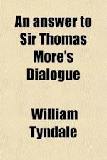 An  Answer to Sir Thomas More's Dialogue (Volume 44); The Supper of the Lord After the True Meaning of John VI. and 1 Cor. XI. and Wm. Tracy's Testame af William Tyndale