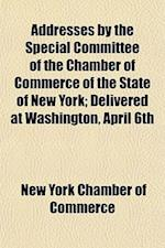Addresses by the Special Committee of the Chamber of Commerce of the State of New York; Delivered at Washington, April 6th & 7th, 1880, Before the Hou af New York Chamber Of Commerce