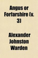 Angus or Forfarshire (Volume 3); The Land and People, Descriptive and Historical af Alexander Johnston Warden