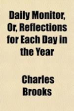 Daily Monitor, Or, Reflections for Each Day in the Year; Containing Inferences from Christian Doctrines, Ecclesiastical History, Sacred Biography, &C. af Charles Brooks