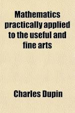 Mathematics Practically Applied to the Useful and Fine Arts af George Birkbeck, Charles Dupin