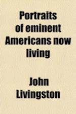 Portraits of Eminent Americans Now Living; Including President Pierce and His Cabinet with Biographical and Historical Memoirs of Their Lives and Acti af John Livingston