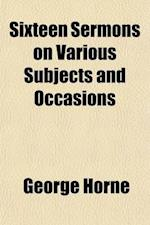 Sixteen Sermons on Various Subjects and Occasions; By George Horne, af George Horne
