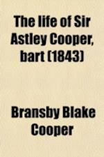 The Life of Sir Astley Cooper, Bart (Volume 2); Interspersed with Sketches from His Note-Books of Distinguished Contemporary Characters af Bransby Blake Cooper