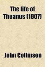 The Life of Thuanus; With Some Account of His Writings, and a Translation of the Preface to His History af John Collinson