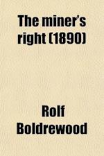 The Miner's Right; A Tale of the Australian Goldfields af Rolf Boldrewood
