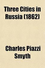Three Cities in Russia (Volume 2) af Charles Piazzi Smyth