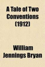 A Tale of Two Conventions; Being an Account of the Republican and Democratic National Conventions of June, 1912, with an Outline of the Progressive af William Jennings Bryan