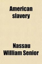 American Slavery; Repr. of an Article [By N.W. Senior, Entitled Slavery in the United States] on 'Uncle Tom's Cabin' [By H.E.B. Stowe] and of Mr. Sumn af Nassau William Senior