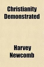 Christianity Demonstrated; In Four Distinct and Independent Series of Proofs with an Explanation of the Types and Prophecies Concerning the Messiah af Harvey Newcomb