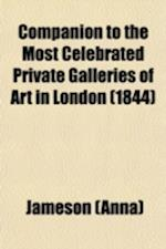 Companion to the Most Celebrated Private Galleries of Art in London; Containing Accurate Catalogues, Arranged Alphabetically, for Immediate Reference,