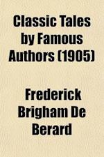Classic Tales by Famous Authors (Volume 14); Containing Complete Selections from the World's Best Authors, with Prefatory Biographical and Synoptical af Frederick Brigham De Berard