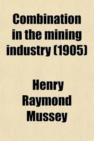Bog, paperback Combination in the Mining Industry; A Study of Concentration in Lake Superior Iron Ore Production af Henry Raymond Mussey