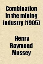 Combination in the Mining Industry; A Study of Concentration in Lake Superior Iron Ore Production af Henry Raymond Mussey