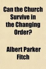 Can the Church Survive in the Changing Order? af Albert Parker Fitch