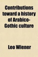 Contributions Toward a History of Arabico-Gothic Culture (Volume 1) af Leo Wiener