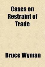 Cases on Restraint of Trade Volume 1 af Bruce Wyman