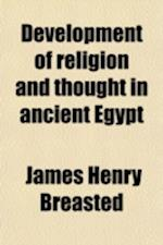 Development of Religion and Thought in Ancient Egypt; Lectures Delivered on the Morse Foundation at Union Theological Seminary af James Henry Breasted