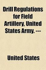 Drill Regulations for Field Artillery, United States Army. ---