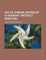 Dulce Domum [Verse] by a Vagrant Viator [T. Newton] af Thomas Newton
