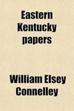 Eastern Kentucky Papers; The Founding of Harman's Station, with an Account of the Indian Captivity of Mrs. Jennie Wiley and the Exploration and Settle af William Elsey Connelley