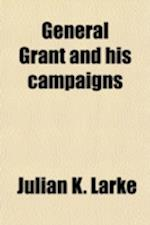 General Grant and His Campaigns af Julian K. Larke