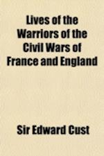 Lives of the Warriors of the Civil Wars of France and England Volume 1; Henri de La Tour D'Auvergne, Vicomte de Turenne. Louis II de Bourbon, Prince D af Sir Edward Cust, Edward Cust
