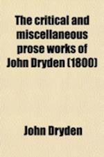 The Critical and Miscellaneous Prose Works of John Dryden (Volume 1); Now First Collected with Notes and Illustrations an Account of the Life and Writ