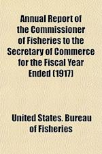 Annual Report of the Commissioner of Fisheries to the Secretary of Commerce for the Fiscal Year Ended (1917) af United States Bureau Of Fisheries
