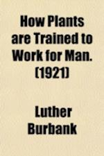 How Plants Are Trained to Work for Man (Volume 1); Plant Breeding af Luther Burbank