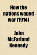 How the Nations Waged War; A Companion Volume to How the War Began, Telling How the World Faced Armageddon, and How the British Empire Answered the Ca af John Mcfarland Kennedy
