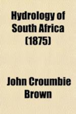 Hydrology of South Africa; Or, Details of the Former Hydrographic Condition of the Cape of Good Hope, and of Causes of Its Present Aridity with Sugges af John Croumbie Brown