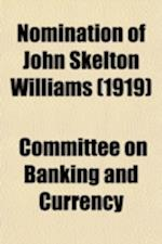 Nomination of John Skelton Williams; Hearing Before the Committee on Banking and Currency, United States Senate, First Session on the Nomination of Jo af Committee on Banking and Currency, United States Congress Currency