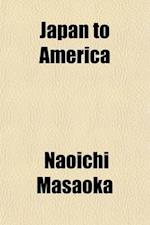 Japan to America; A Symposium of Papers by Political Leaders and Representative Citizens of Japan on Conditions in Japan and on the Relations Between af Naoichi Masaoka