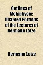 Outlines of Metaphysic; Dictated Portions of the Lectures of Hermann Lotze af Hermann Lotze