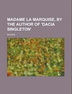 Madame La Marquise, by the Author of 'Dacia Singleton' af Madame