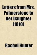 Letters from Mrs. Palmerstone to Her Daughter; Inculcating Morality by Entertaining Narratives af Rachel Hunter