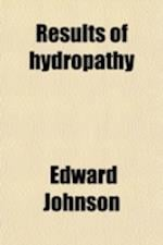 Results of Hydropathy; Or, Constipation Not a Disease of the Bowels. Indigestion Not a Disease of the Stomach with an Exposition of the True Nature an af Edward Johnson