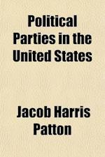 Political Parties in the United States; Their History and Influence af Jacob Harris Patton